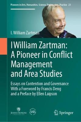 I William Zartman: A Pioneer in Conflict Management and Area Studies: Essays on Contention and Governance - Pioneers in Arts, Humanities, Science, Engineering, Practice 23 (Hardback)