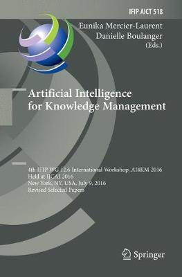 Artificial Intelligence for Knowledge Management: 4th IFIP WG 12.6 International Workshop, AI4KM 2016, Held at IJCAI 2016, New York, NY, USA, July 9, 2016, Revised Selected Papers - IFIP Advances in Information and Communication Technology 518 (Paperback)