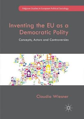 Inventing the EU as a Democratic Polity: Concepts, Actors and Controversies - Palgrave Studies in European Political Sociology (Paperback)