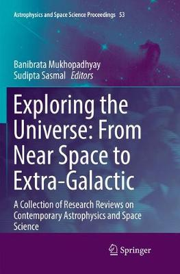 Exploring the Universe: From Near Space to Extra-Galactic: A Collection of Research Reviews on Contemporary Astrophysics and Space Science - Astrophysics and Space Science Proceedings 53 (Paperback)