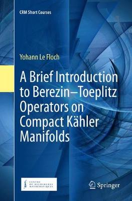 A Brief Introduction to Berezin-Toeplitz Operators on Compact Kahler Manifolds - CRM Short Courses (Paperback)