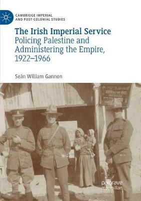 The Irish Imperial Service: Policing Palestine and Administering the Empire, 1922-1966 - Cambridge Imperial and Post-Colonial Studies Series (Paperback)