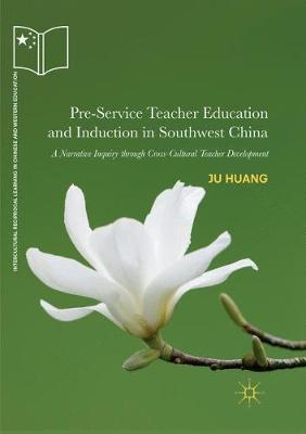 Pre-Service Teacher Education and Induction in Southwest China: A Narrative Inquiry through Cross-Cultural Teacher Development - Intercultural Reciprocal Learning in Chinese and Western Education (Paperback)