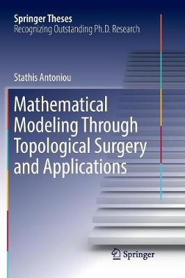Mathematical Modeling Through Topological Surgery and Applications - Springer Theses (Paperback)