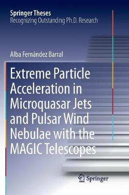 Extreme Particle Acceleration in Microquasar Jets and Pulsar Wind Nebulae with the MAGIC Telescopes - Springer Theses (Paperback)