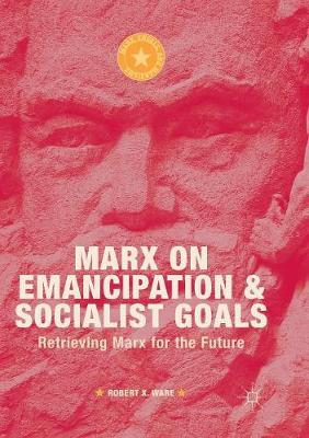 Marx on Emancipation and Socialist Goals: Retrieving Marx for the Future - Marx, Engels, and Marxisms (Paperback)