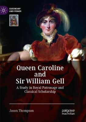 Queen Caroline and Sir William Gell: A Study in Royal Patronage and Classical Scholarship - Queenship and Power (Paperback)