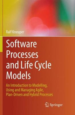 Software Processes and Life Cycle Models: An Introduction to Modelling, Using and Managing Agile, Plan-Driven and Hybrid Processes (Paperback)