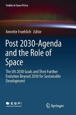 Post 2030-Agenda and the Role of Space: The UN 2030 Goals and Their Further Evolution Beyond 2030 for Sustainable Development - Studies in Space Policy 17 (Paperback)