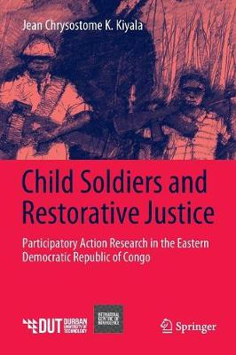 Child Soldiers and Restorative Justice: Participatory Action Research in the Eastern Democratic Republic of Congo (Paperback)