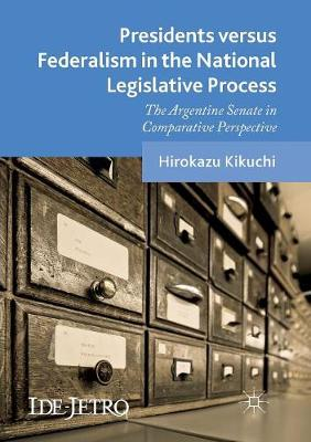 Presidents versus Federalism in the National Legislative Process: The Argentine Senate in Comparative Perspective - IDE-JETRO Series (Paperback)