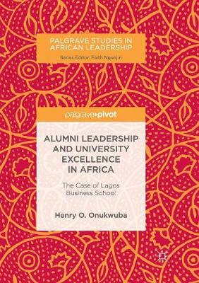 Alumni Leadership and University Excellence in Africa: The Case of Lagos Business School - Palgrave Studies in African Leadership (Paperback)