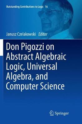 Don Pigozzi on Abstract Algebraic Logic, Universal Algebra, and Computer Science - Outstanding Contributions to Logic 16 (Paperback)