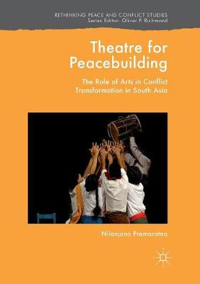 Theatre for Peacebuilding: The Role of Arts in Conflict Transformation in South Asia - Rethinking Peace and Conflict Studies (Paperback)