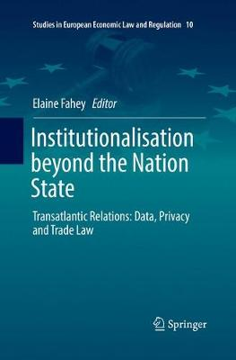Institutionalisation beyond the Nation State: Transatlantic Relations: Data, Privacy and Trade Law - Studies in European Economic Law and Regulation 10 (Paperback)