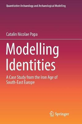 Modelling Identities: A Case Study from the Iron Age of South-East Europe - Quantitative Archaeology and Archaeological Modelling (Paperback)