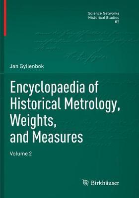 Encyclopaedia of Historical Metrology, Weights, and Measures: Volume 2 - Science Networks. Historical Studies 57 (Paperback)