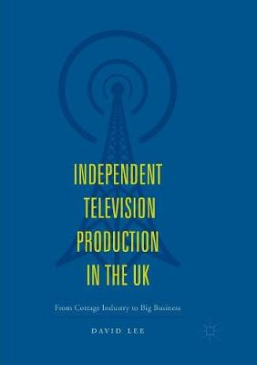 Independent Television Production in the UK: From Cottage Industry to Big Business (Paperback)