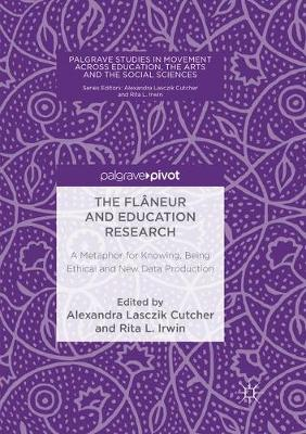 The Flaneur and Education Research: A Metaphor for Knowing, Being Ethical and New Data Production - Palgrave Studies in Movement across Education, the Arts and the Social Sciences (Paperback)