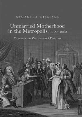 Unmarried Motherhood in the Metropolis, 1700-1850: Pregnancy, the Poor Law and Provision (Paperback)