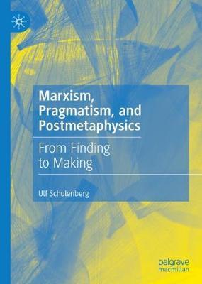 Marxism, Pragmatism, and Postmetaphysics: From Finding to Making (Hardback)