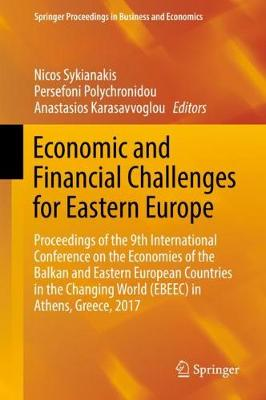 Economic and Financial Challenges for Eastern Europe: Proceedings of the 9th International Conference on the Economies of the Balkan and Eastern European Countries in the Changing World (EBEEC) in Athens, Greece, 2017 - Springer Proceedings in Business and Economics (Hardback)