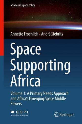 Space Supporting Africa: Volume 1: A Primary Needs Approach and Africa's Emerging Space Middle Powers - Studies in Space Policy 20 (Hardback)