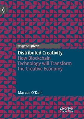Distributed Creativity: How Blockchain Technology will Transform the Creative Economy (Paperback)