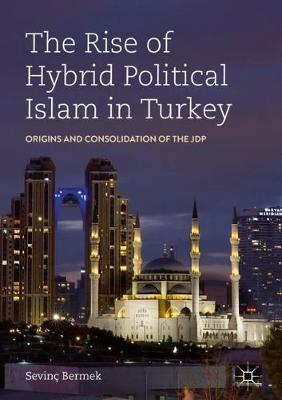 The Rise of Hybrid Political Islam in Turkey: Origins and Consolidation of the JDP (Hardback)