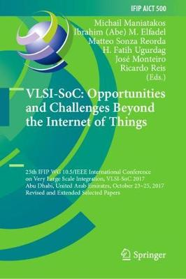 VLSI-SoC: Opportunities and Challenges Beyond the Internet of Things: 25th IFIP WG 10.5/IEEE International Conference on Very Large Scale Integration, VLSI-SoC 2017, Abu Dhabi, United Arab Emirates, October 23-25, 2017, Revised and Extended Selected Papers - IFIP Advances in Information and Communication Technology 500 (Hardback)