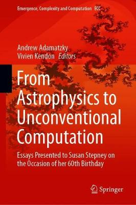 From Astrophysics to Unconventional Computation: Essays Presented to Susan Stepney on the Occasion of her 60th Birthday - Emergence, Complexity and Computation 35 (Hardback)