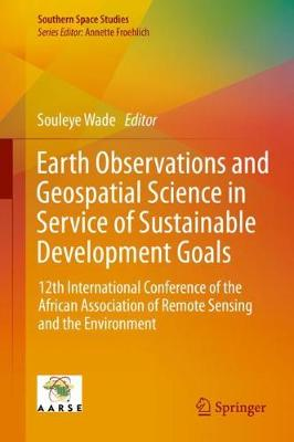 Earth Observations and Geospatial Science in Service of Sustainable Development Goals: 12th International Conference of the African Association of Remote Sensing and the Environment - Southern Space Studies (Hardback)