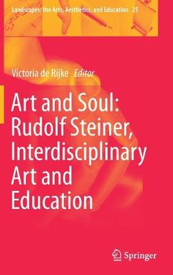 Art and Soul: Rudolf Steiner, Interdisciplinary Art and Education - Landscapes: the Arts, Aesthetics, and Education 25 (Hardback)