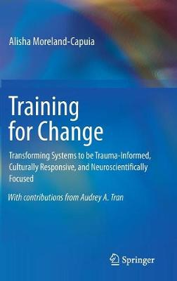 Training for Change: Transforming Systems to be Trauma-Informed, Culturally Responsive, and Neuroscientifically Focused (Hardback)