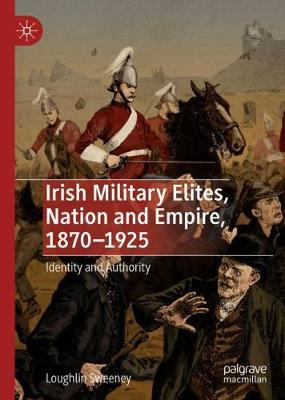 Irish Military Elites, Nation and Empire, 1870-1925: Identity and Authority (Hardback)