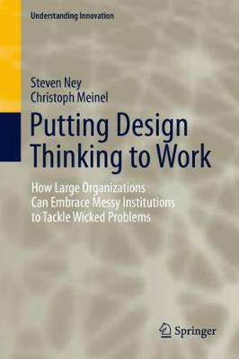 Putting Design Thinking to Work: How Large Organizations Can Embrace Messy Institutions to Tackle Wicked Problems - Understanding Innovation (Hardback)
