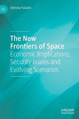 The New Frontiers of Space: Economic Implications, Security Issues and Evolving Scenarios (Hardback)