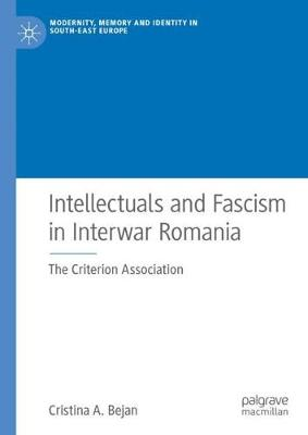 Intellectuals and Fascism in Interwar Romania: The Criterion Association - Modernity, Memory and Identity in South-East Europe (Hardback)