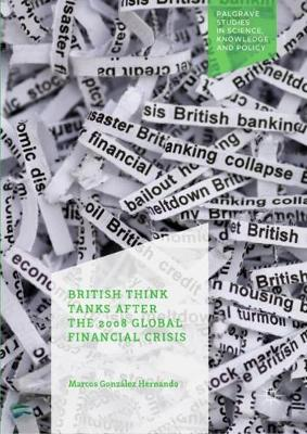 British Think Tanks After the 2008 Global Financial Crisis - Palgrave Studies in Science, Knowledge and Policy (Hardback)