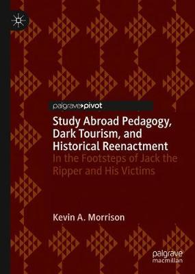 Study Abroad Pedagogy, Dark Tourism, and Historical Reenactment: In the Footsteps of Jack the Ripper and His Victims (Hardback)