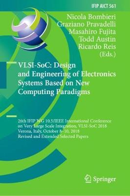VLSI-SoC: Design and Engineering of Electronics Systems Based on New Computing Paradigms: 26th IFIP WG 10.5/IEEE International Conference on Very Large Scale Integration, VLSI-SoC 2018, Verona, Italy, October 8-10, 2018, Revised and Extended Selected Papers - IFIP Advances in Information and Communication Technology 561 (Hardback)