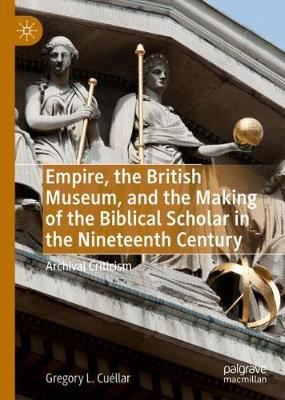 Empire, the British Museum, and the Making of the Biblical Scholar in the Nineteenth Century: Archival Criticism (Hardback)