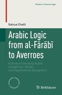 Arabic Logic from al-Farabi to Averroes: A Study of the Early Arabic Categorical, Modal, and Hypothetical Syllogistics - Studies in Universal Logic (Paperback)