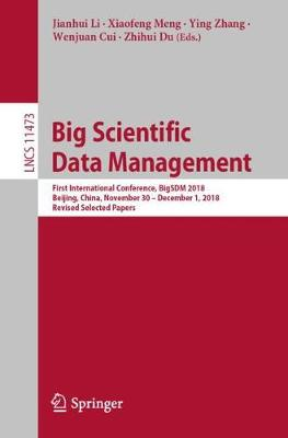Big Scientific Data Management: First International Conference, BigSDM 2018, Beijing, China, November 30 - December 1, 2018, Revised Selected Papers - Information Systems and Applications, incl. Internet/Web, and HCI 11473 (Paperback)