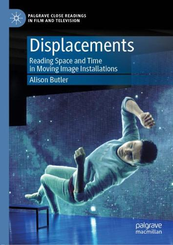 Displacements: Reading Space and Time in Moving Image Installations - Palgrave Close Readings in Film and Television (Hardback)