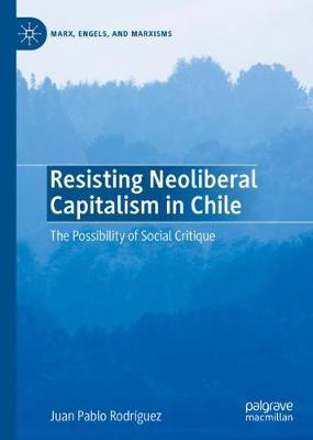 Resisting Neoliberal Capitalism in Chile: The Possibility of Social Critique - Marx, Engels, and Marxisms (Hardback)