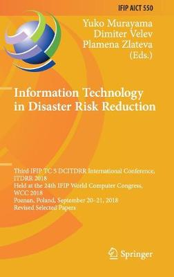 Information Technology in Disaster Risk Reduction: Third IFIP TC 5 DCITDRR International Conference, ITDRR 2018, Held at the 24th IFIP World Computer Congress, WCC 2018, Poznan, Poland, September 20-21, 2018, Revised Selected Papers - IFIP Advances in Information and Communication Technology 550 (Hardback)