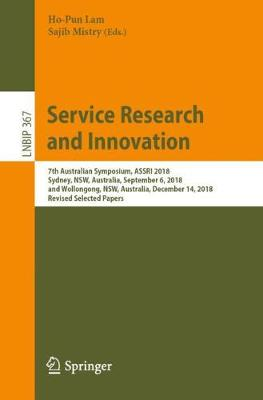 Service Research and Innovation: 7th Australian Symposium, ASSRI 2018, Sydney, NSW, Australia, September 6, 2018, and Wollongong, NSW, Australia, December 14, 2018, Revised Selected Papers - Lecture Notes in Business Information Processing 367 (Paperback)