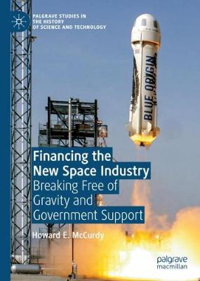 Financing the New Space Industry: Breaking Free of Gravity and Government Support - Palgrave Studies in the History of Science and Technology (Hardback)