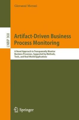 Artifact-Driven Business Process Monitoring: A Novel Approach to Transparently Monitor Business Processes, Supported by Methods, Tools, and Real-World Applications - Lecture Notes in Business Information Processing 368 (Paperback)